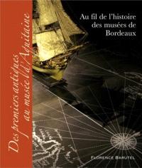 Au fil de l'histoire des musées de Bordeaux : Des premiers antiques au musée d'Aquitaine, Florence Barutel